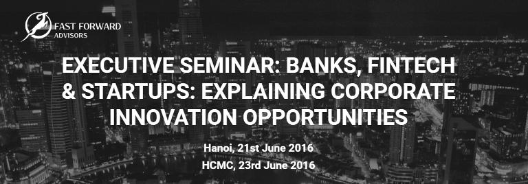 Executive Seminar in HCMC and Hanoi Banks, Fintech and Startups. Learn how Fintech is Changing Banking & Financial Services and How the Market Stakeholders are Entering in the New Wave of Innovation