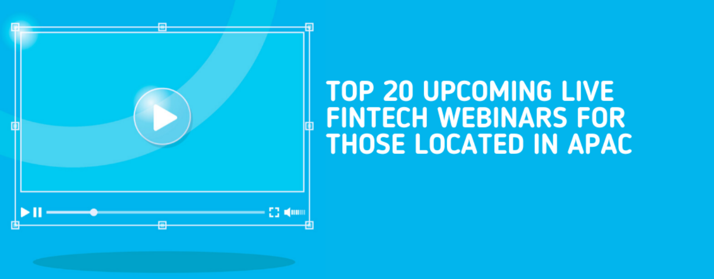 Top 20 Upcoming Live Fintech Webinars for Those Located in APAC: June/July